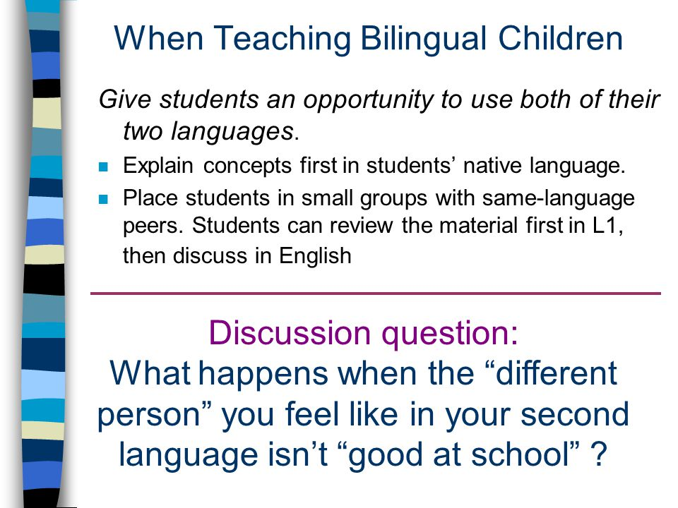 When Teaching Bilingual Children Give students an opportunity to use both of their two languages.