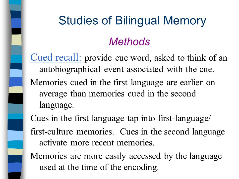 Studies of Bilingual Memory Methods Cued recall: provide cue word, asked to think of an autobiographical event associated with the cue.