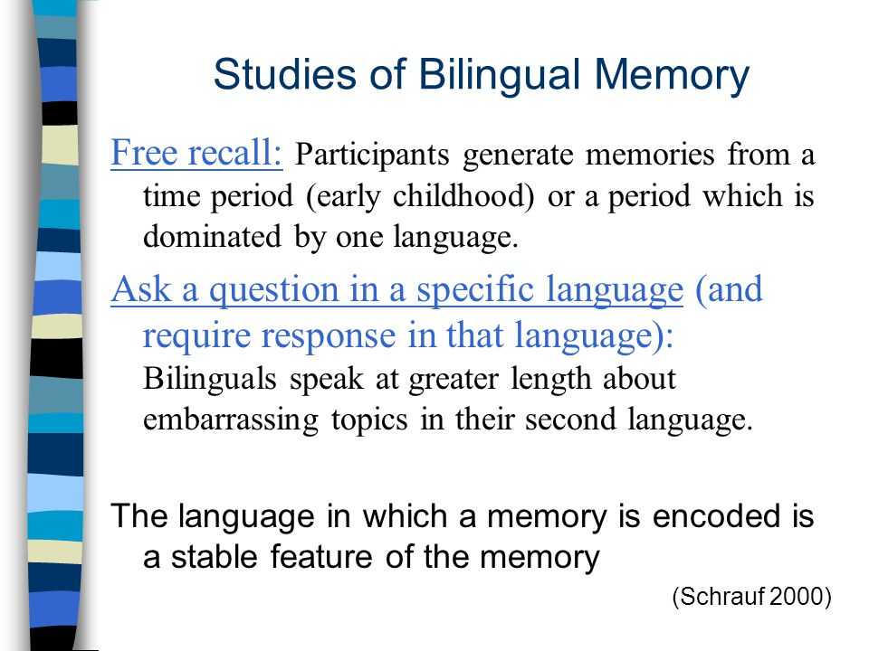 Studies of Bilingual Memory Free recall: Participants generate memories from a time period (early childhood) or a period which is dominated by one language.