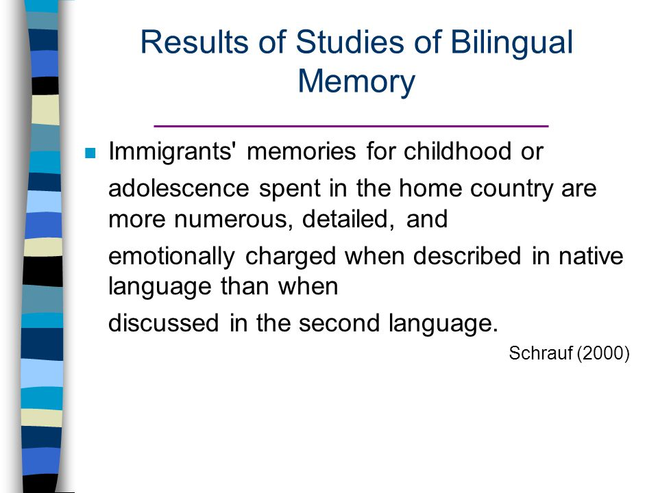 Results of Studies of Bilingual Memory Immigrants memories for childhood or adolescence spent in the home country are more numerous, detailed, and emotionally charged when described in native language than when discussed in the second language.