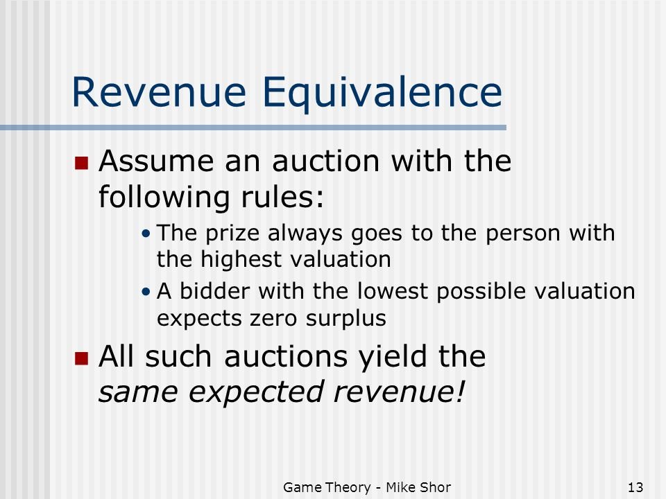 Game Theory - Mike Shor13 Revenue Equivalence Assume an auction with the following rules: The prize always goes to the person with the highest valuation A bidder with the lowest possible valuation expects zero surplus All such auctions yield the same expected revenue!