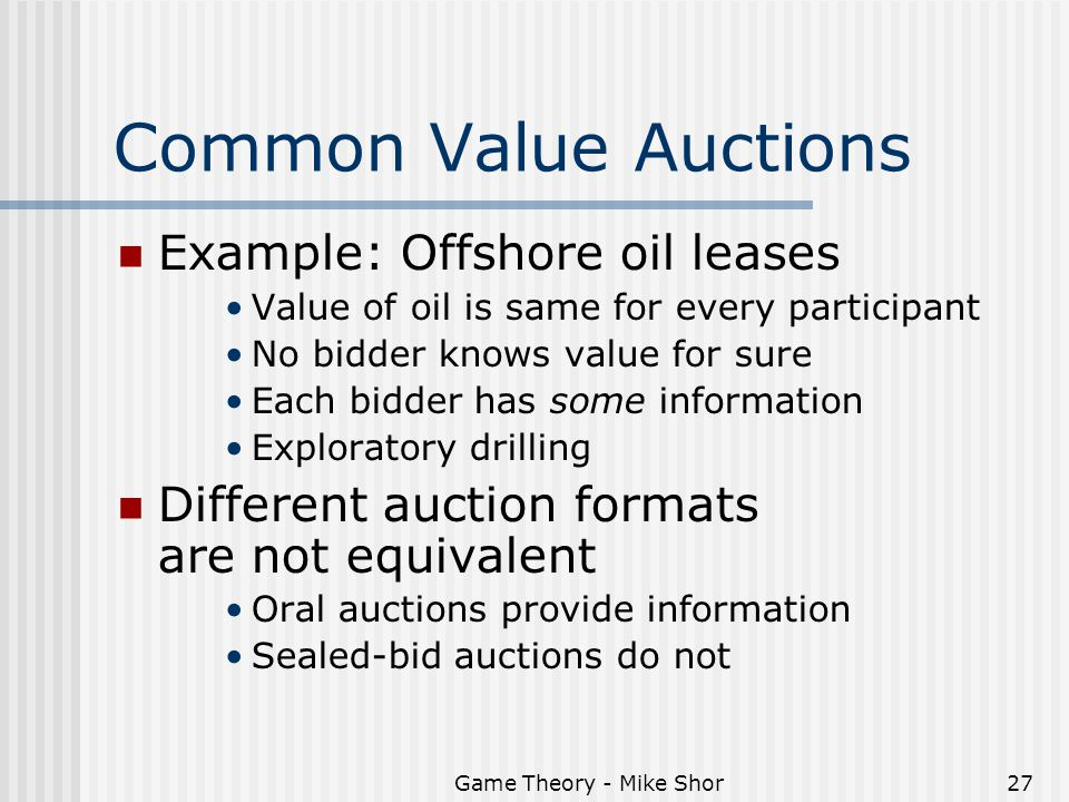 Game Theory - Mike Shor27 Common Value Auctions Example: Offshore oil leases Value of oil is same for every participant No bidder knows value for sure Each bidder has some information Exploratory drilling Different auction formats are not equivalent Oral auctions provide information Sealed-bid auctions do not