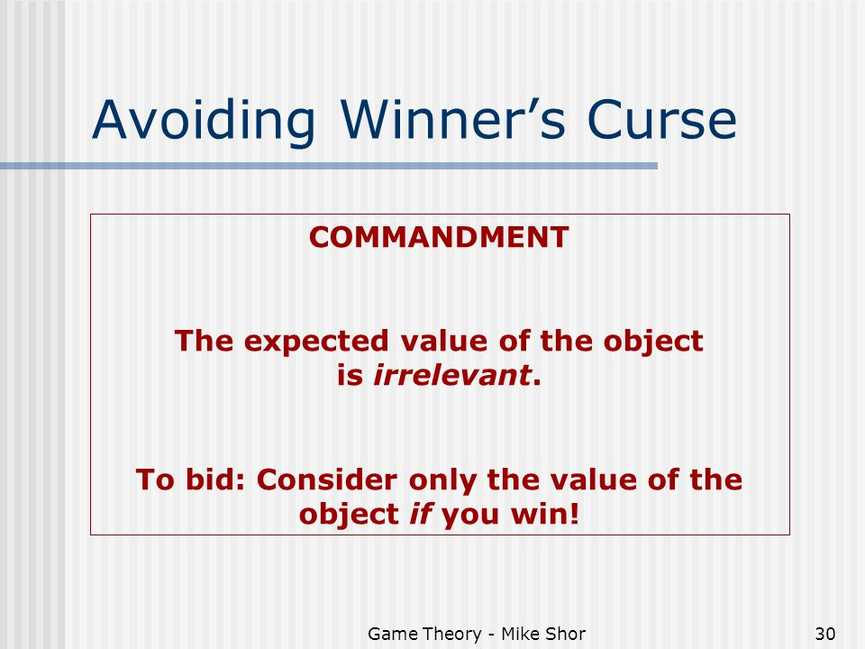 Game Theory - Mike Shor30 Avoiding Winner's Curse COMMANDMENT The expected value of the object is irrelevant.