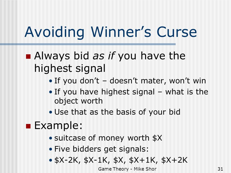 Game Theory - Mike Shor31 Avoiding Winner's Curse Always bid as if you have the highest signal If you don't – doesn't mater, won't win If you have highest signal – what is the object worth Use that as the basis of your bid Example: suitcase of money worth $X Five bidders get signals: $X-2K, $X-1K, $X, $X+1K, $X+2K