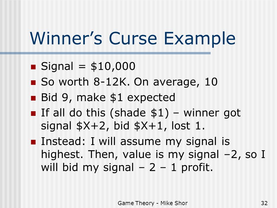 Game Theory - Mike Shor32 Winner's Curse Example Signal = $10,000 So worth 8-12K.