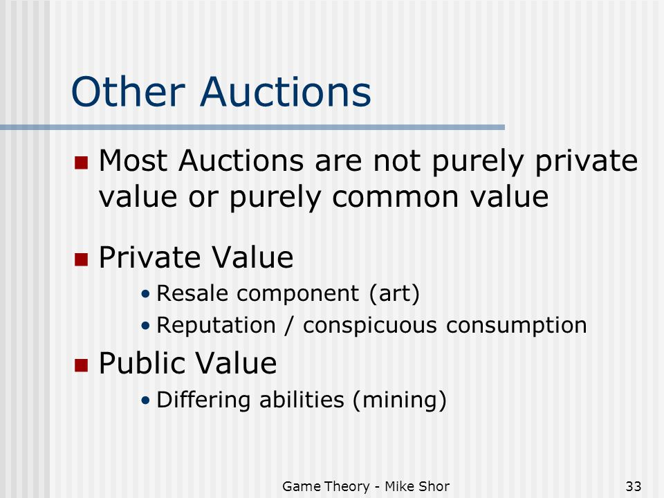 Game Theory - Mike Shor33 Other Auctions Most Auctions are not purely private value or purely common value Private Value Resale component (art) Reputation / conspicuous consumption Public Value Differing abilities (mining)