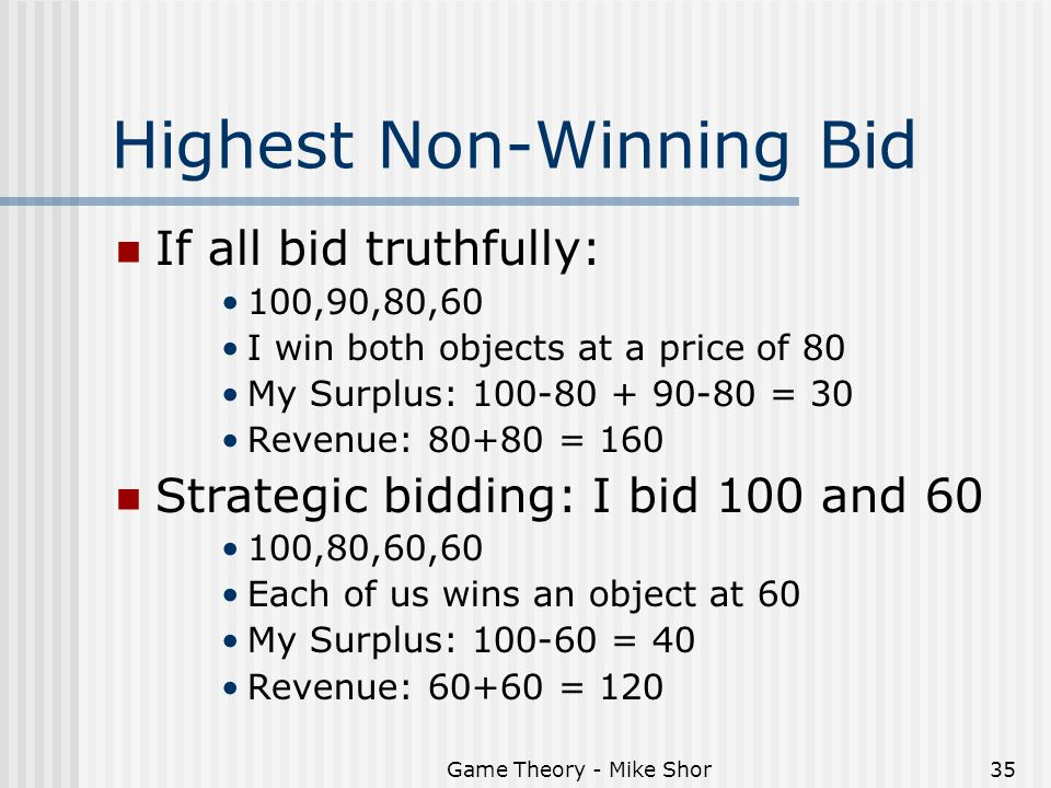 Game Theory - Mike Shor35 Highest Non-Winning Bid If all bid truthfully: 100,90,80,60 I win both objects at a price of 80 My Surplus: = 30 Revenue: = 160 Strategic bidding: I bid 100 and ,80,60,60 Each of us wins an object at 60 My Surplus: = 40 Revenue: = 120