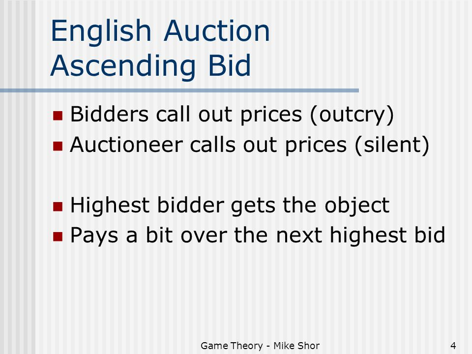 Game Theory - Mike Shor4 English Auction Ascending Bid Bidders call out prices (outcry) Auctioneer calls out prices (silent) Highest bidder gets the object Pays a bit over the next highest bid