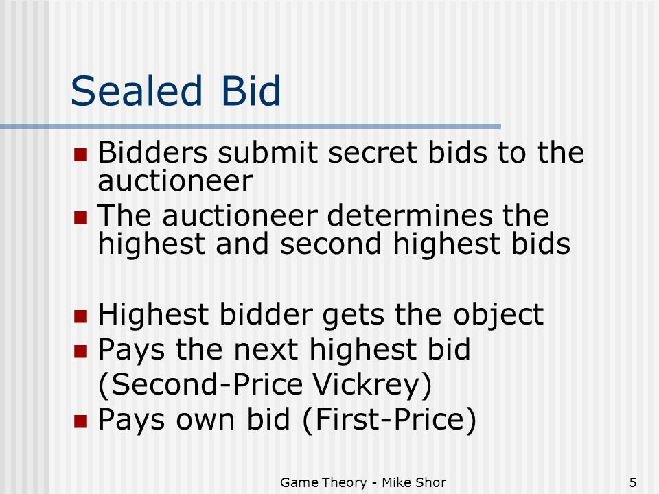 Game Theory - Mike Shor5 Sealed Bid Bidders submit secret bids to the auctioneer The auctioneer determines the highest and second highest bids Highest bidder gets the object Pays the next highest bid (Second-Price Vickrey) Pays own bid (First-Price)