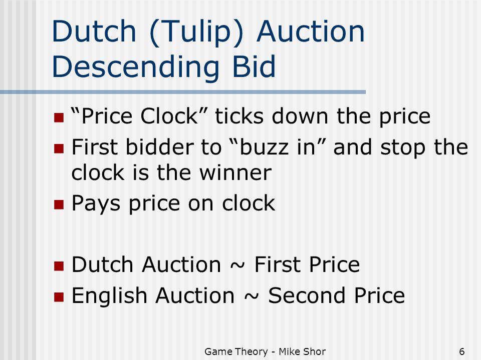 Game Theory - Mike Shor6 Dutch (Tulip) Auction Descending Bid Price Clock ticks down the price First bidder to buzz in and stop the clock is the winner Pays price on clock Dutch Auction ~ First Price English Auction ~ Second Price