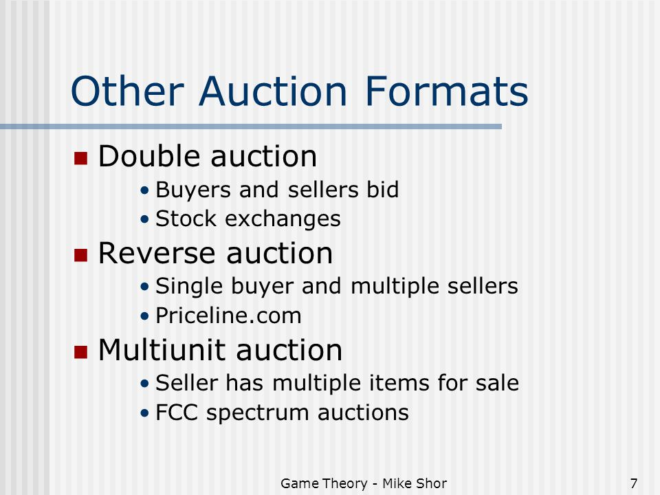 Game Theory - Mike Shor7 Other Auction Formats Double auction Buyers and sellers bid Stock exchanges Reverse auction Single buyer and multiple sellers Priceline.com Multiunit auction Seller has multiple items for sale FCC spectrum auctions