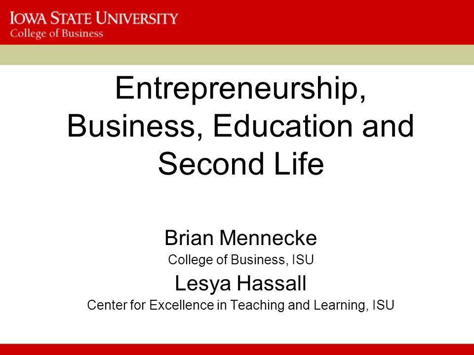 Entrepreneurship and Second Life A vibrant economy that students can observe and engage in –Students can be exposed to business situations –Students can follow processes and business operations –Students can directly observe value creation and delivery –Students can model business situations –Students can make contacts with and be mentored by successful SL business owners