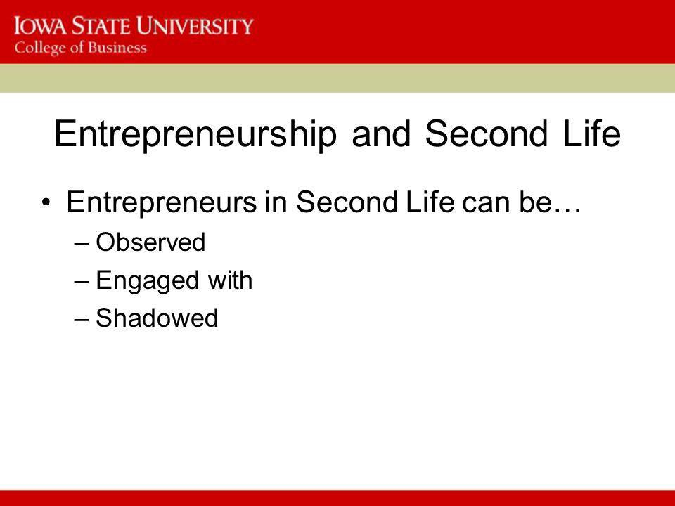 Entrepreneurship and Second Life Entrepreneurs in Second Life can be… –Observed –Engaged with –Shadowed