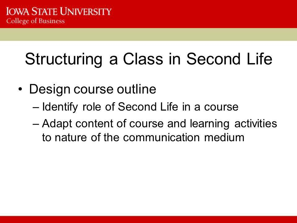 Structuring a Class in Second Life Design course outline –Identify role of Second Life in a course –Adapt content of course and learning activities to nature of the communication medium