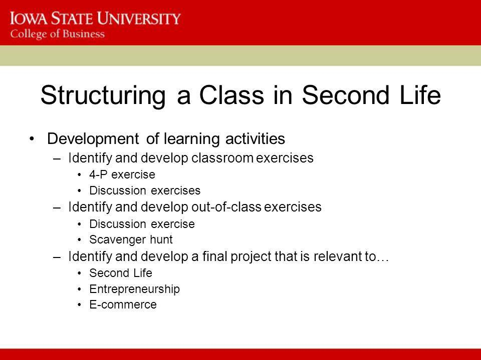 Structuring a Class in Second Life Development of learning activities –Identify and develop classroom exercises 4-P exercise Discussion exercises –Identify and develop out-of-class exercises Discussion exercise Scavenger hunt –Identify and develop a final project that is relevant to… Second Life Entrepreneurship E-commerce