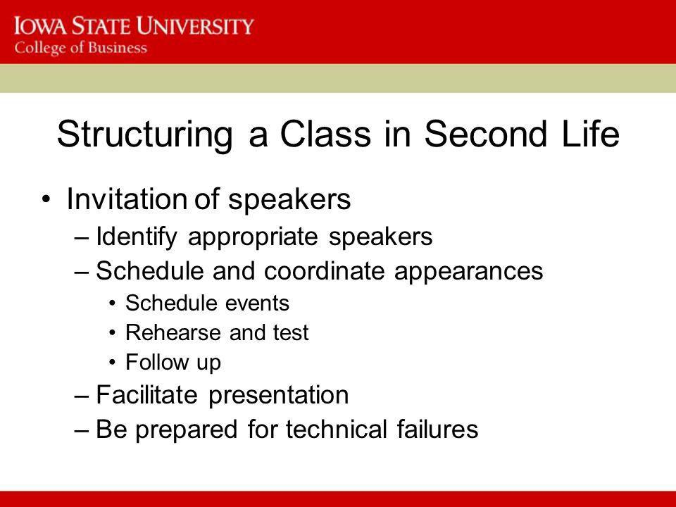 Structuring a Class in Second Life Invitation of speakers –Identify appropriate speakers –Schedule and coordinate appearances Schedule events Rehearse and test Follow up –Facilitate presentation –Be prepared for technical failures