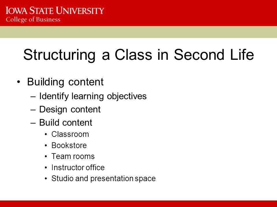 Structuring a Class in Second Life Building content –Identify learning objectives –Design content –Build content Classroom Bookstore Team rooms Instructor office Studio and presentation space