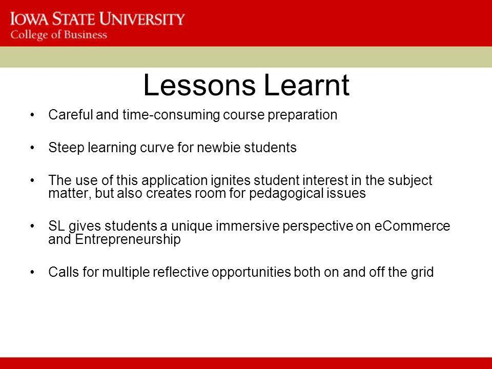 Lessons Learnt Careful and time-consuming course preparation Steep learning curve for newbie students The use of this application ignites student interest in the subject matter, but also creates room for pedagogical issues SL gives students a unique immersive perspective on eCommerce and Entrepreneurship Calls for multiple reflective opportunities both on and off the grid
