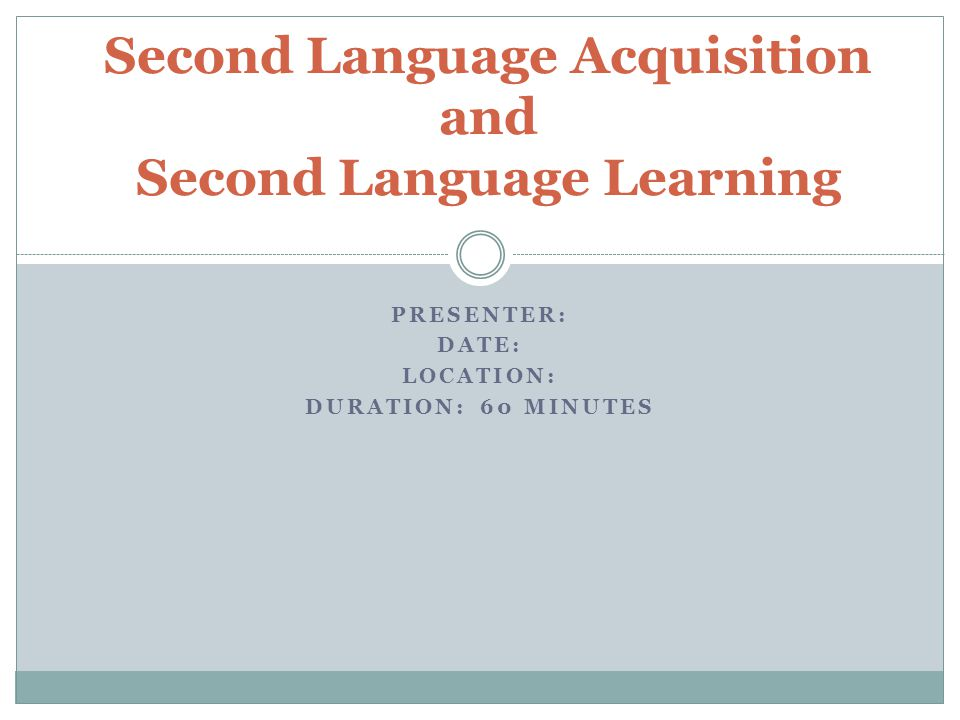 PRESENTER: DATE: LOCATION: DURATION: 60 MINUTES Second Language Acquisition and Second Language Learning