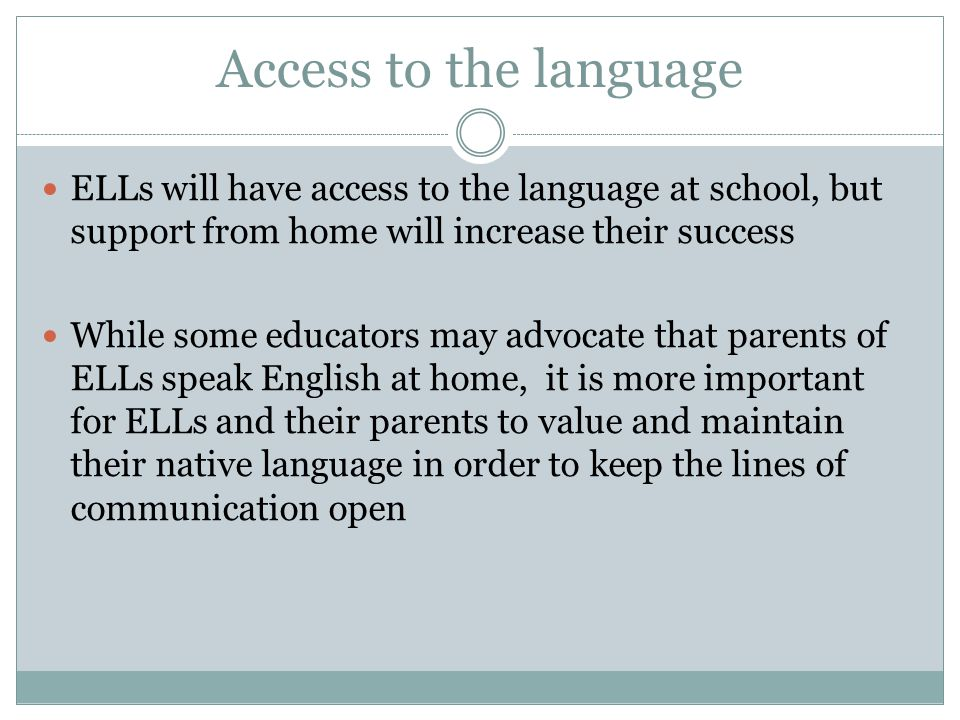 Access to the language ELLs will have access to the language at school, but support from home will increase their success While some educators may advocate that parents of ELLs speak English at home, it is more important for ELLs and their parents to value and maintain their native language in order to keep the lines of communication open