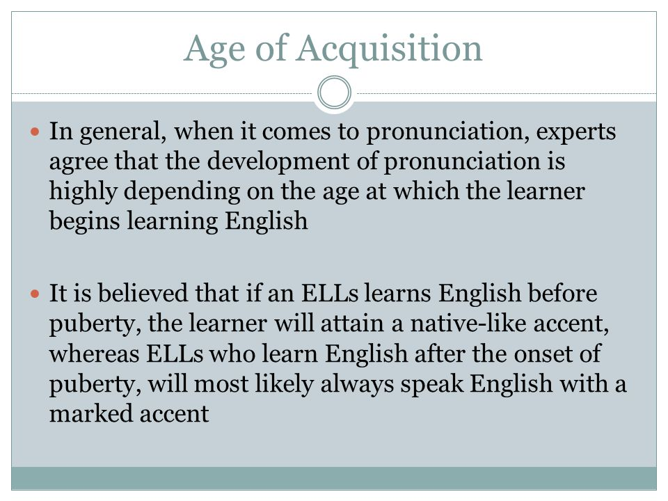 Age of Acquisition In general, when it comes to pronunciation, experts agree that the development of pronunciation is highly depending on the age at which the learner begins learning English It is believed that if an ELLs learns English before puberty, the learner will attain a native-like accent, whereas ELLs who learn English after the onset of puberty, will most likely always speak English with a marked accent