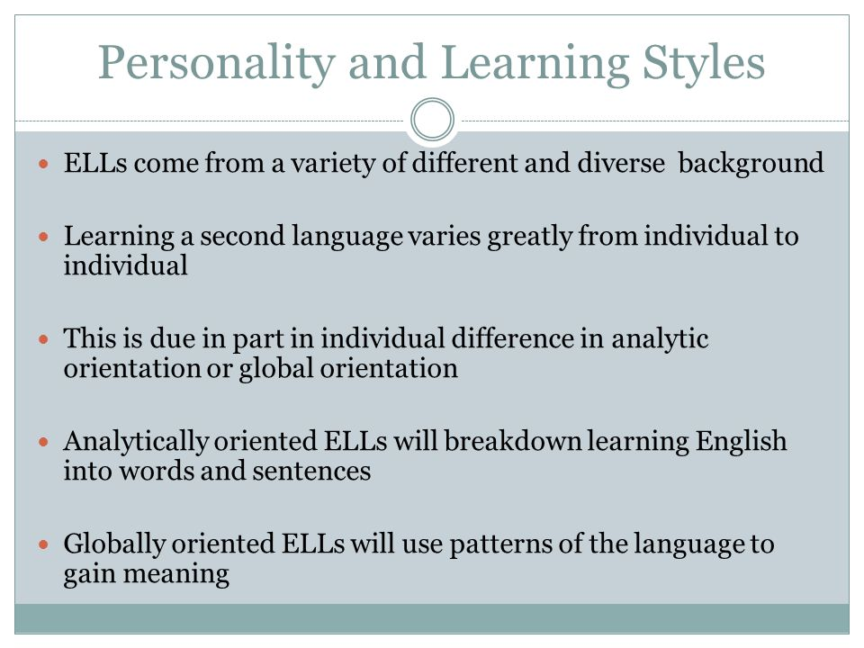 Personality and Learning Styles ELLs come from a variety of different and diverse background Learning a second language varies greatly from individual to individual This is due in part in individual difference in analytic orientation or global orientation Analytically oriented ELLs will breakdown learning English into words and sentences Globally oriented ELLs will use patterns of the language to gain meaning