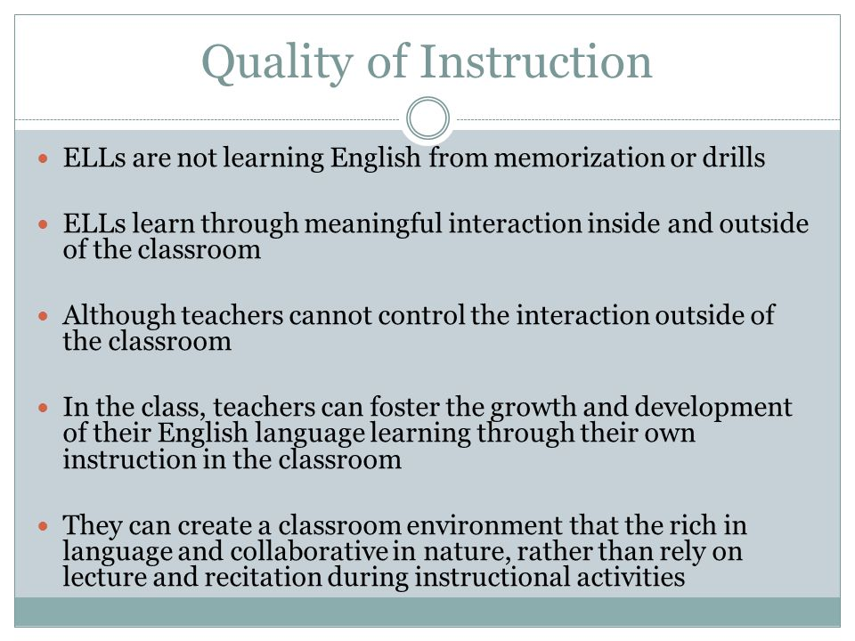 Quality of Instruction ELLs are not learning English from memorization or drills ELLs learn through meaningful interaction inside and outside of the classroom Although teachers cannot control the interaction outside of the classroom In the class, teachers can foster the growth and development of their English language learning through their own instruction in the classroom They can create a classroom environment that the rich in language and collaborative in nature, rather than rely on lecture and recitation during instructional activities