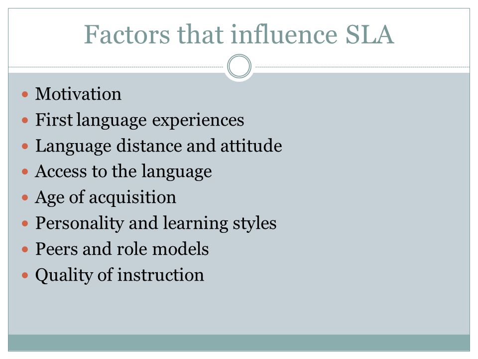 Factors that influence SLA Motivation First language experiences Language distance and attitude Access to the language Age of acquisition Personality and learning styles Peers and role models Quality of instruction