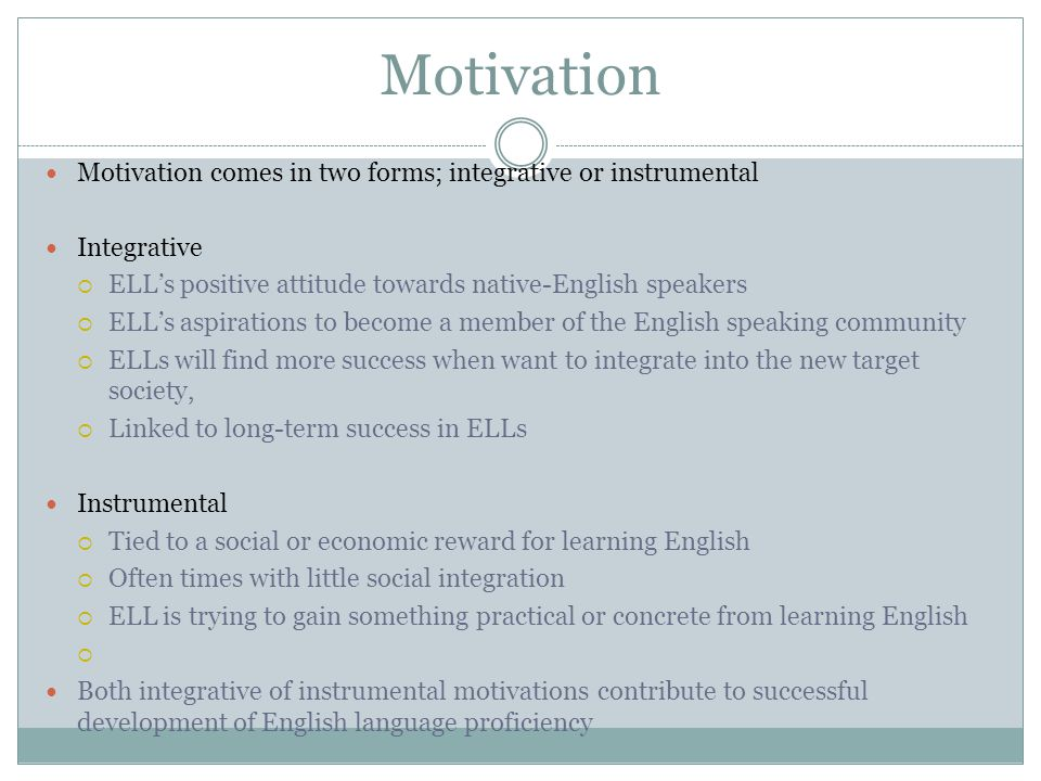 Motivation Motivation comes in two forms; integrative or instrumental Integrative  ELL's positive attitude towards native-English speakers  ELL's aspirations to become a member of the English speaking community  ELLs will find more success when want to integrate into the new target society,  Linked to long-term success in ELLs Instrumental  Tied to a social or economic reward for learning English  Often times with little social integration  ELL is trying to gain something practical or concrete from learning English  Both integrative of instrumental motivations contribute to successful development of English language proficiency