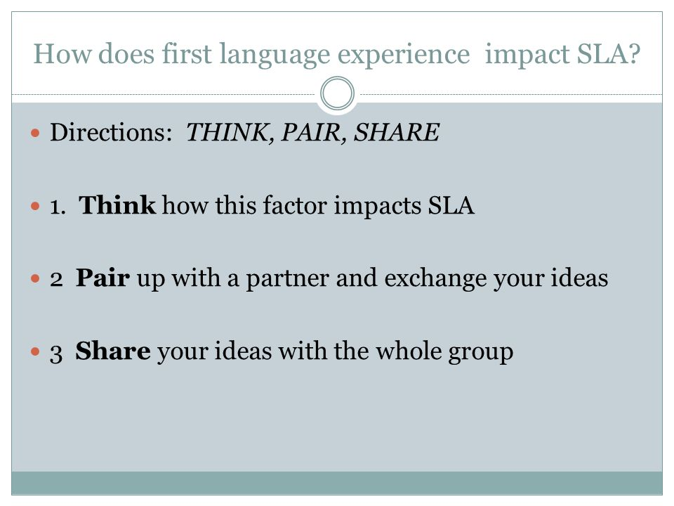 How does first language experience impact SLA. Directions: THINK, PAIR, SHARE 1.