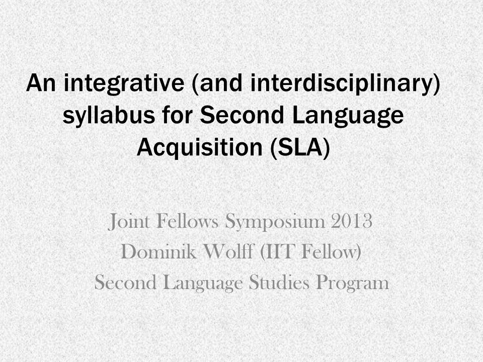 An integrative (and interdisciplinary) syllabus for Second Language Acquisition (SLA) Joint Fellows Symposium 2013 Dominik Wolff (IIT Fellow) Second Language Studies Program