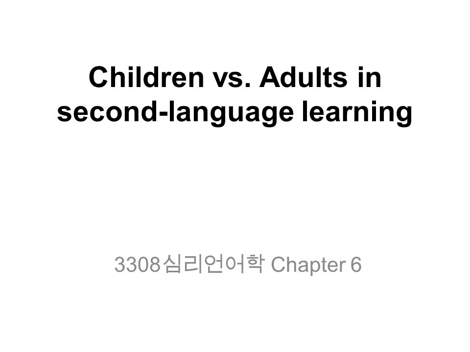 Children vs. Adults in second-language learning 3308 심리언어학 Chapter 6