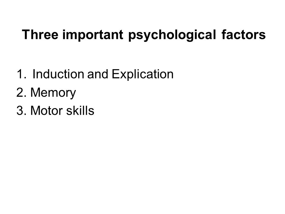 Three important psychological factors 1.Induction and Explication 2. Memory 3. Motor skills