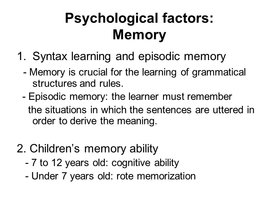 Psychological factors: Memory 1.Syntax learning and episodic memory - Memory is crucial for the learning of grammatical structures and rules.