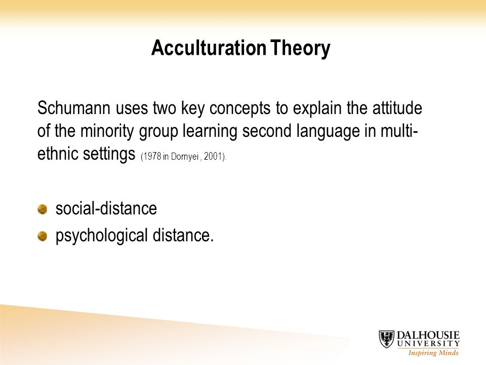 Acculturation Theory Schumann uses two key concepts to explain the attitude of the minority group learning second language in multi- ethnic settings (