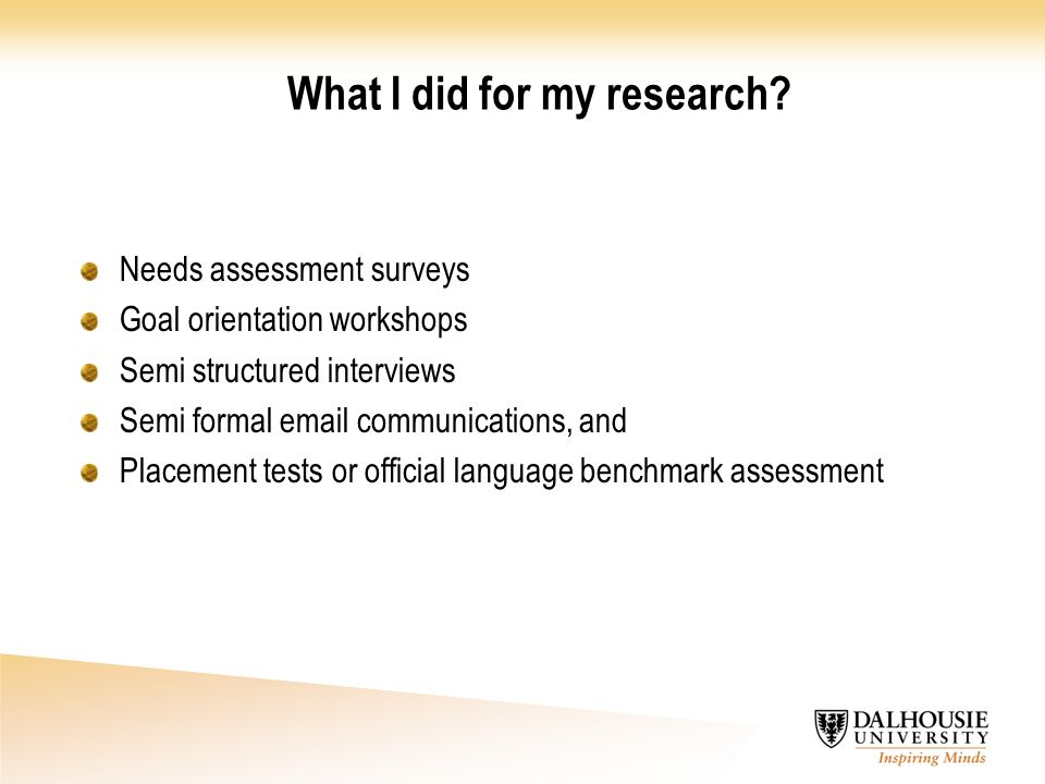 What I did for my research? Needs assessment surveys Goal orientation workshops Semi structured interviews Semi formal email communications, and Place