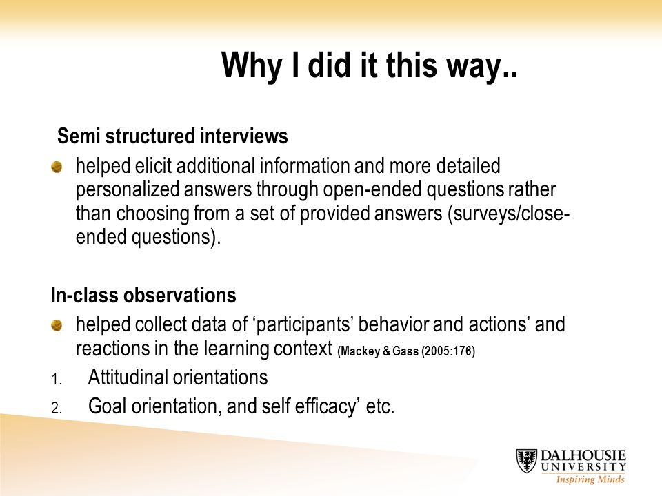 Why I did it this way.. Semi structured interviews helped elicit additional information and more detailed personalized answers through open-ended ques