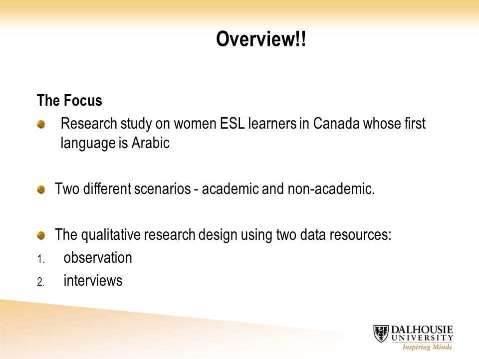 Overview!! The Focus Research study on women ESL learners in Canada whose first language is Arabic Two different scenarios - academic and non-academic