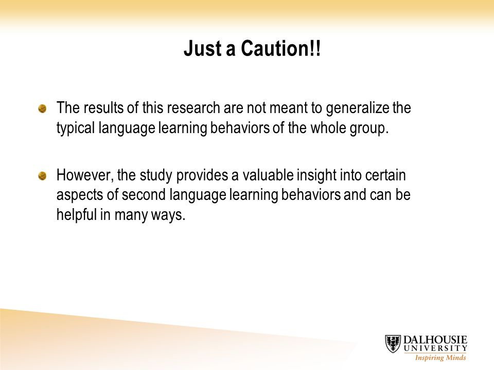 Just a Caution!! The results of this research are not meant to generalize the typical language learning behaviors of the whole group. However, the stu