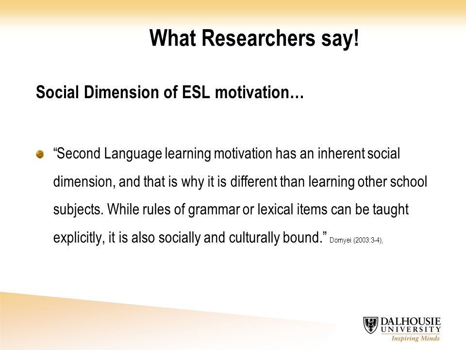 """What Researchers say! Social Dimension of ESL motivation… """"Second Language learning motivation has an inherent social dimension, and that is why it is"""