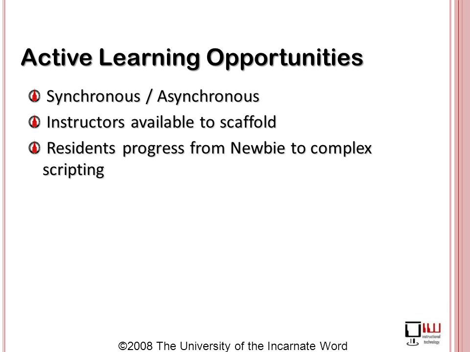 ©2008 The University of the Incarnate Word Active Learning Opportunities Synchronous / Asynchronous Synchronous / Asynchronous Instructors available to scaffold Instructors available to scaffold Residents progress from Newbie to complex scripting Residents progress from Newbie to complex scripting