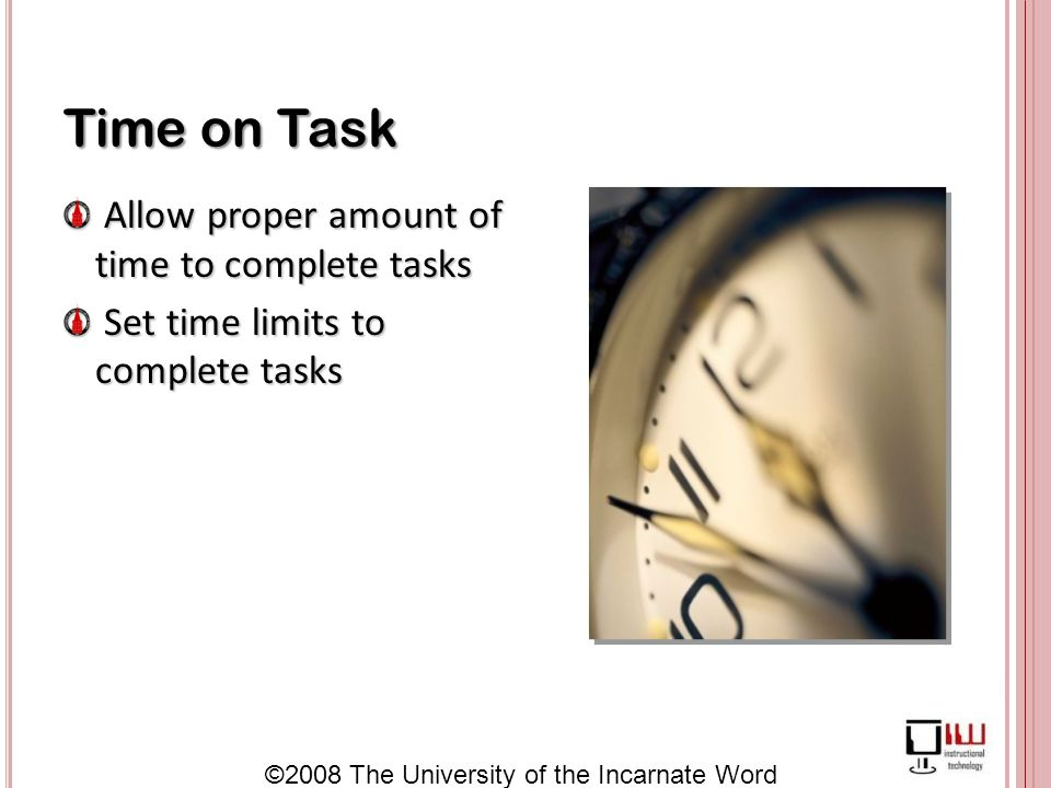 ©2008 The University of the Incarnate Word Time on Task Allow proper amount of time to complete tasks Allow proper amount of time to complete tasks Set time limits to complete tasks Set time limits to complete tasks