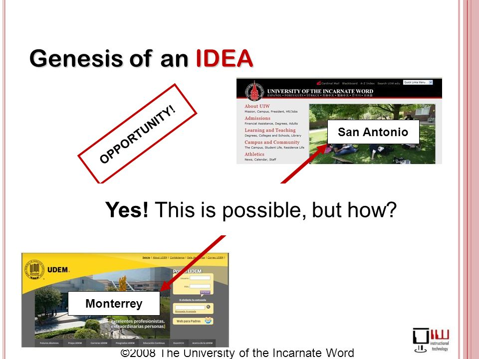©2008 The University of the Incarnate Word Genesis of an IDEA Monterrey San Antonio OPPORTUNITY.