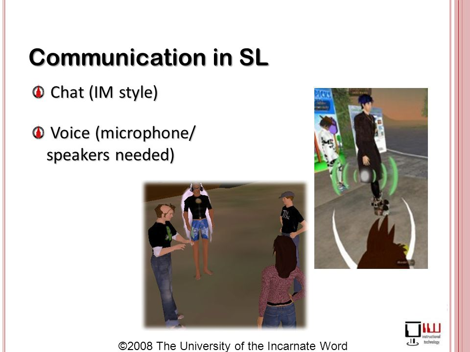 ©2008 The University of the Incarnate Word Communication in SL Chat (IM style) Chat (IM style) Voice (microphone/ speakers needed) Voice (microphone/ speakers needed)