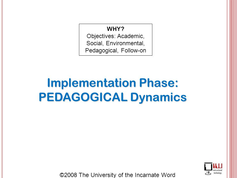 ©2008 The University of the Incarnate Word Implementation Phase: PEDAGOGICAL Dynamics WHY.