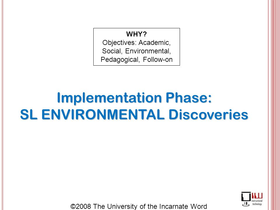 ©2008 The University of the Incarnate Word Implementation Phase: SL ENVIRONMENTAL Discoveries WHY.