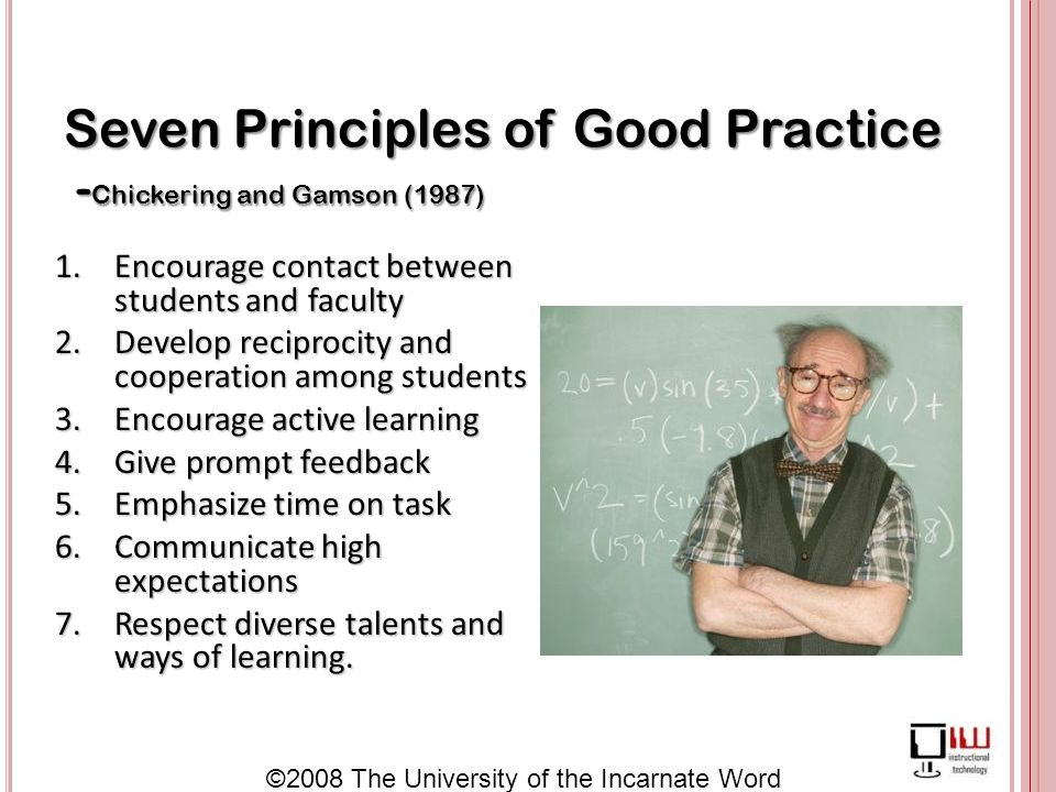 ©2008 The University of the Incarnate Word Seven Principles of Good Practice - Chickering and Gamson (1987) 1.Encourage contact between students and faculty 2.Develop reciprocity and cooperation among students 3.Encourage active learning 4.Give prompt feedback 5.Emphasize time on task 6.Communicate high expectations 7.Respect diverse talents and ways of learning.
