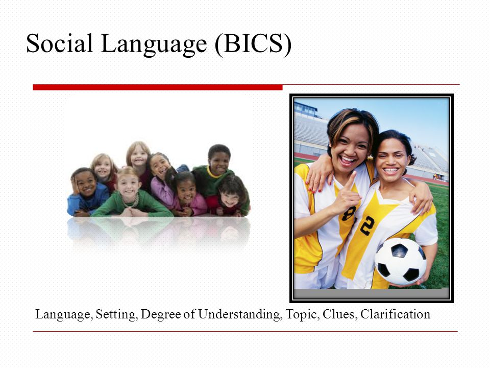 Social Language (BICS) Language, Setting, Degree of Understanding, Topic, Clues, Clarification