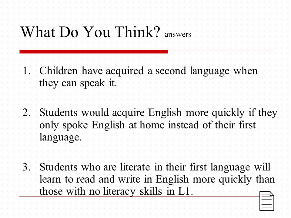 What Do You Think. answers 1.Children have acquired a second language when they can speak it.