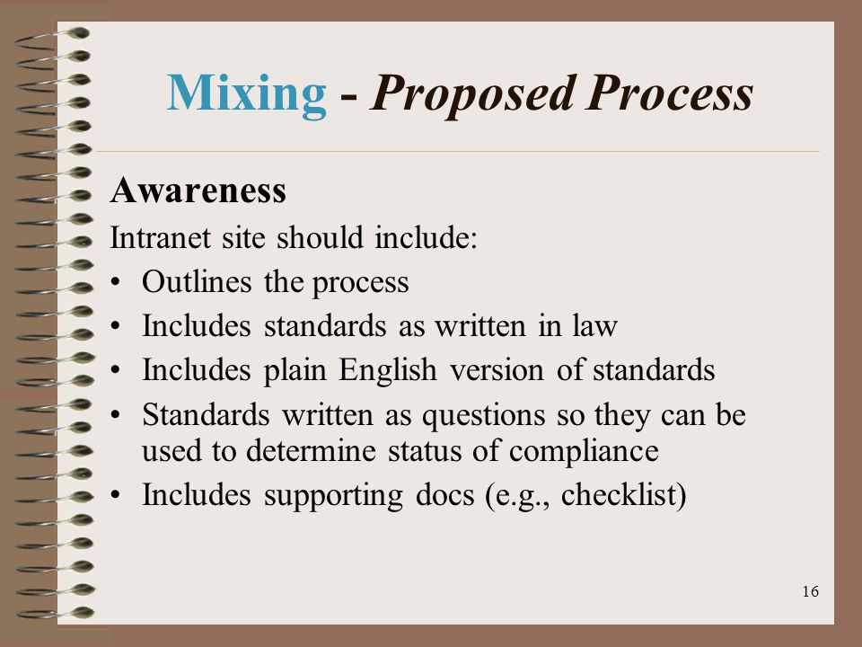 16 Mixing - Proposed Process Awareness Intranet site should include: Outlines the process Includes standards as written in law Includes plain English version of standards Standards written as questions so they can be used to determine status of compliance Includes supporting docs (e.g., checklist)